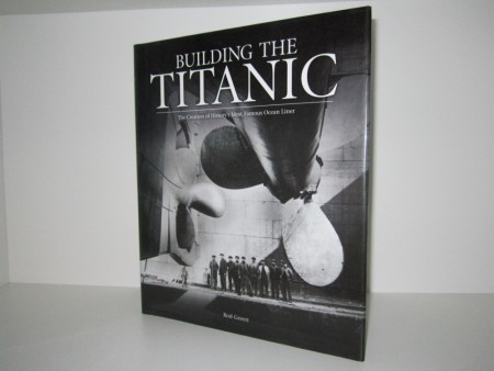 Rod Green: Building the Titanic. The creation of History`s most famous Ocean Liner.