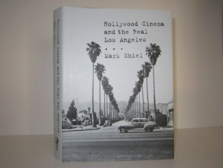 Mark Shiel: Hollywood Cinema and the Real Los Angeles.